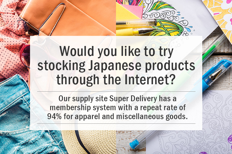 Would you like to try stocking Japanese products through the Internet? Our supply site SUPER DELIVERY has a membership system with a repeat rate of 94% for apparel and miscellaneous goods.